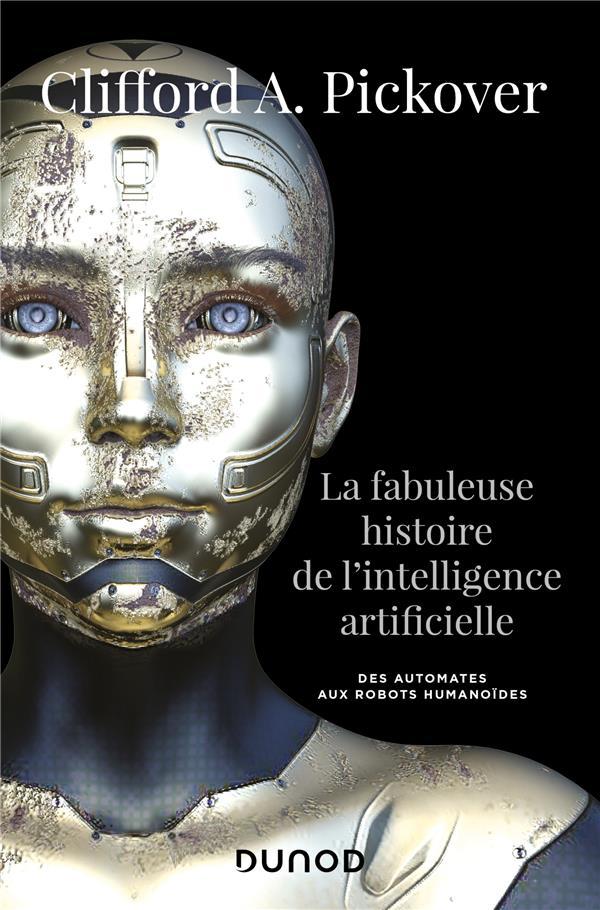 LA FABULEUSE HISTOIRE DE L'INTELLIGENCE ARTIFICIELLE  -  DES AUTOMATES AUX ROBOTS HUMANOIDES PICKOVER, CLIFFORD A. DUNOD
