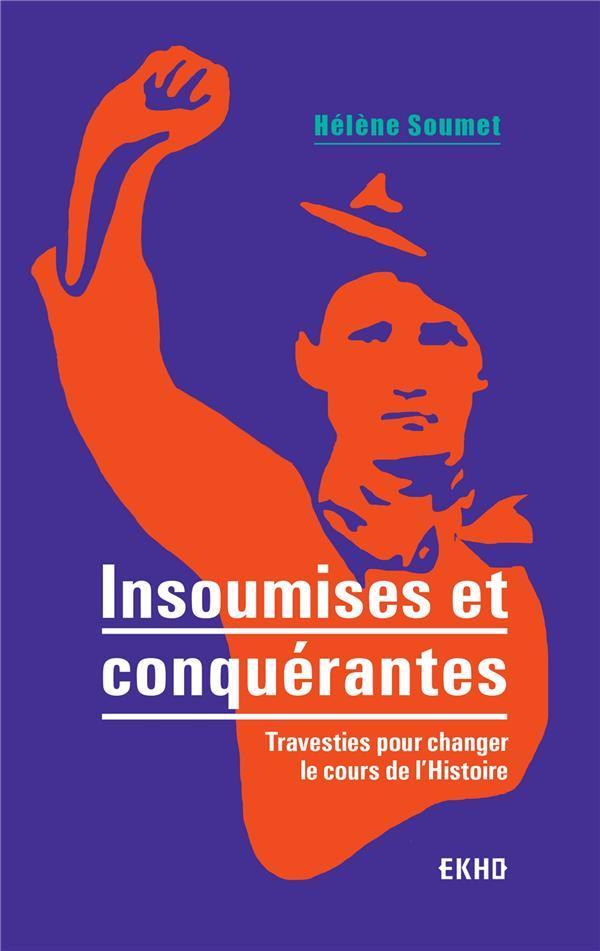 INSOUMISES ET CONQUERANTES  -  TRAVESTIES POUR CHANGER LE COURS DE L'HISTOIRE SOUMET, HELENE DUNOD