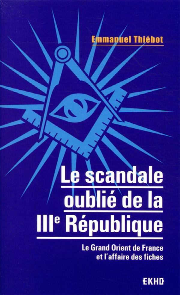 LE SCANDALE OUBLIE DE LA IIIE REPUBLIQUE : LE GRAND ORIENT DE FRANCE ET L'AFFAIRE DES FICHES THIEBOT, EMMANUEL DUNOD