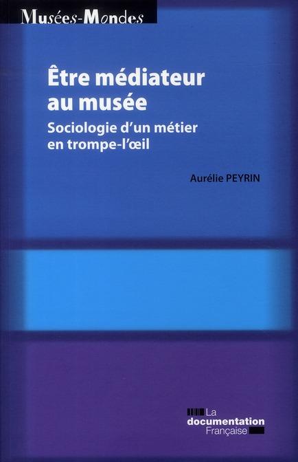 ETRE MEDIATEUR AU MUSEE  -  SOCIOLOGIE D'UN METIER EN TROMPE-L'OEIL