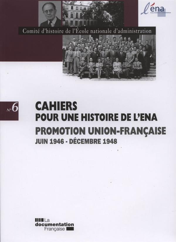 CAHIERS POUR UNE HISTOIRE DE L'ENA T.6  -  PROMOTION UNION-FRANCAISE , JUIN 1946 - DECEMBRE1948