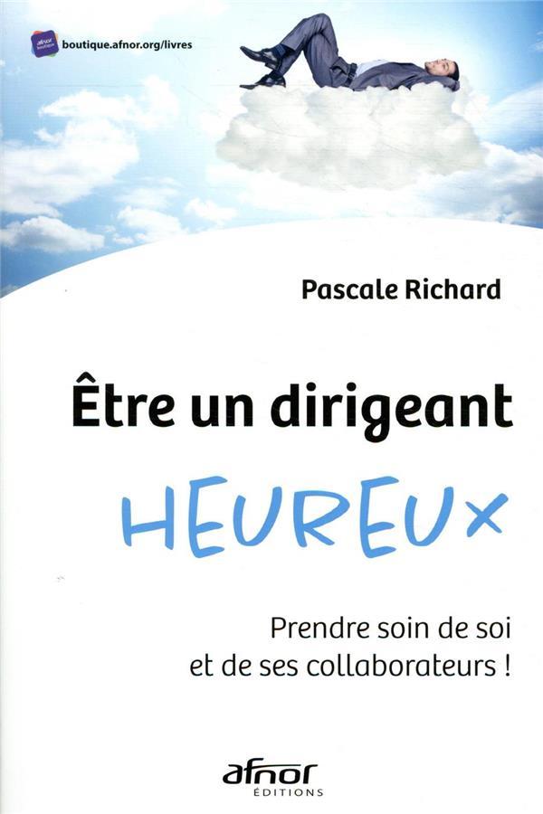 ETRE UN DIRIGEANT HEUREUX  -  PRENDRE SOIN DE SOI ET DE SES COLLABORATEURS ! RICHARD, PASCALE AFNOR
