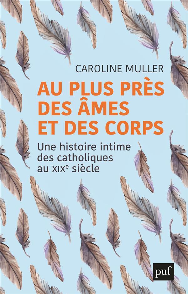 AU PLUS PRES DES AMES ET DES CORPS - UNE HISTOIRE INTIME DES CATHOLIQUES AU XIXE SIECLE