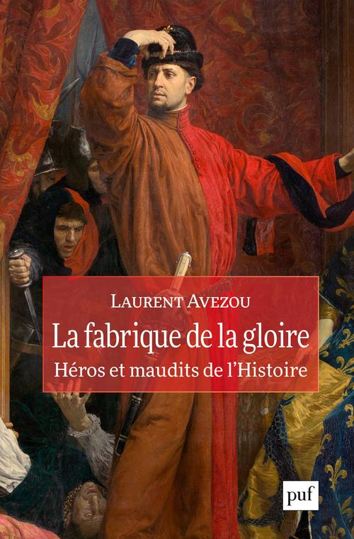 LA FABRIQUE DE LA GLOIRE : HEROS ET MAUDITS DE L'HISTOIRE