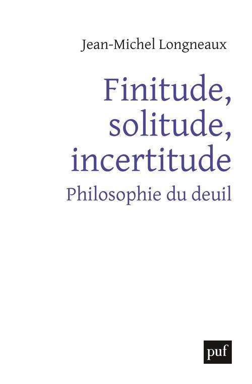 FINITUDE, SOLITUDE, INCERTITUDE     PHILOSOPHIE DU DEUIL