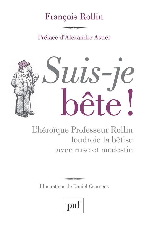 SUIS-JE BETE ! - L'HEROIQUE PROFESSEUR ROLLIN FOUDROIE LA BETISE AVEC RUSE ET MODESTIE ROLLIN/GOOSSENS PUF