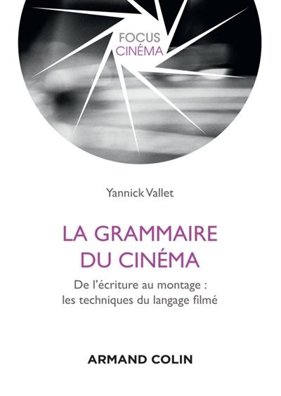 Vallet Yannick - LA GRAMMAIRE DU CINEMA - DE L'ECRITURE AU MONTAGE : LES TECHNIQUES DU LANGAGE FILME