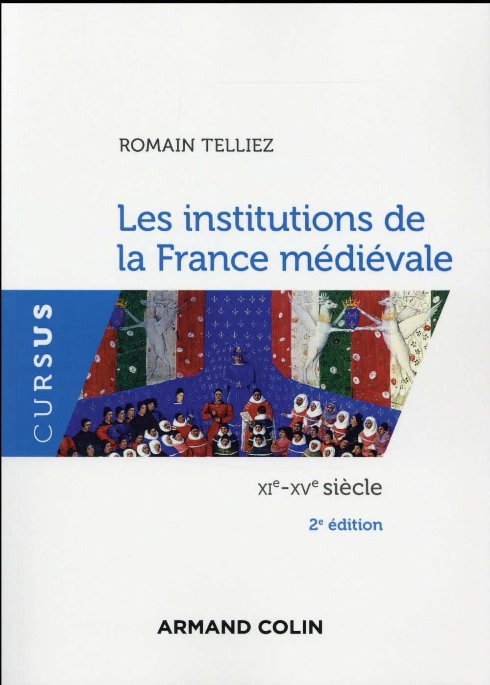 Telliez Romain - LES INSTITUTIONS DE LA FRANCE MEDIEVALE - 2E ED. - XIE-XVE SIECLE