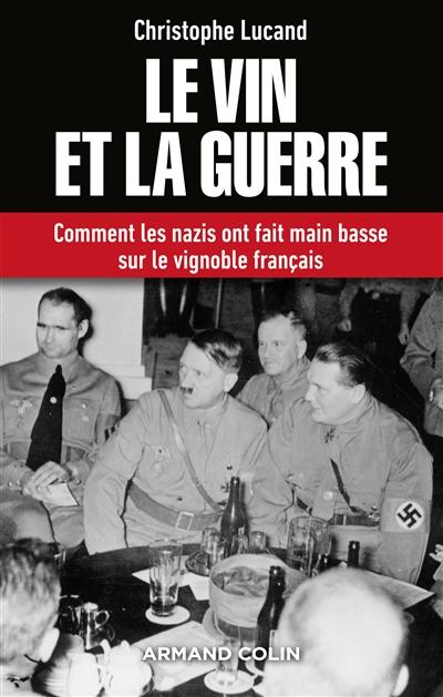 Lucand Christophe - LE VIN ET LA GUERRE - COMMENT LES NAZIS ONT FAIT MAIN BASSE SUR LE VIGNOBLE FRANCAIS