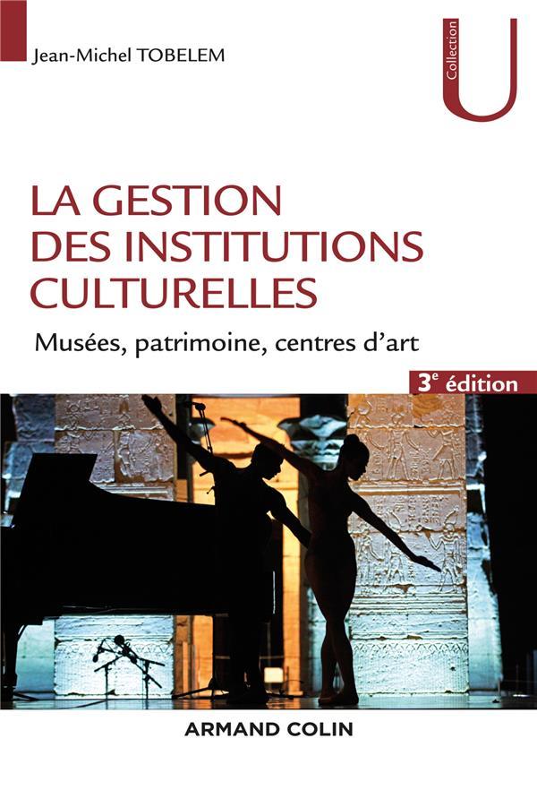 LA GESTION DES INSTITUTIONS CULTURELLES - 3E ED. - MUSEES, PATRIMOINE, CENTRES D'ART
