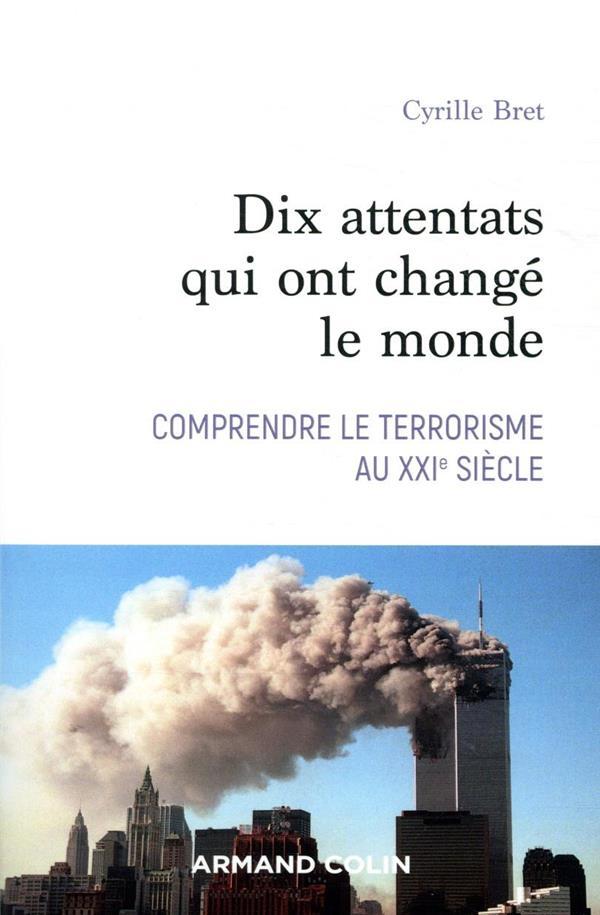 DIX ATTENTATS QUI ONT CHANGE NOTRE MONDE  -  COMPRENDRE LE TERRORISME AU XXIE SIECLE