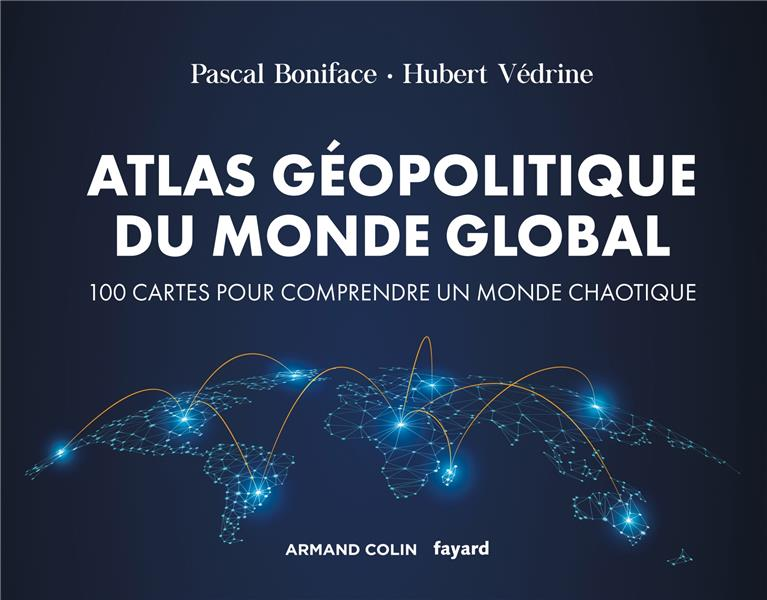 ATLAS GEOPOLITIQUE DU MONDE GLOBAL  -  100 CARTES POUR COMPRENDRE UN MONDE CHAOTIQUE (4E EDITION) BONIFACE+VEDRINE NATHAN