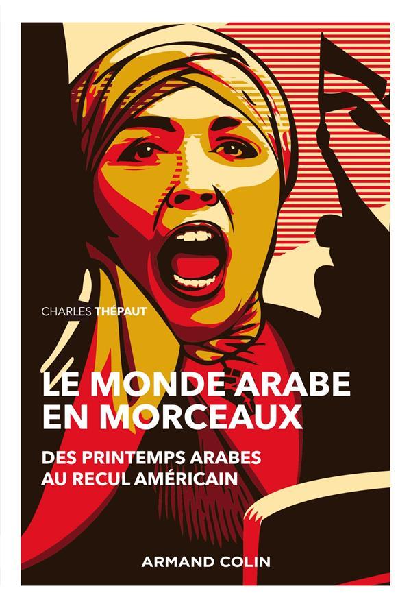 LE MONDE ARABE EN MORCEAUX  -  DES PRINTEMPS ARABES AU RECUL AMERICAIN (2E EDITION)