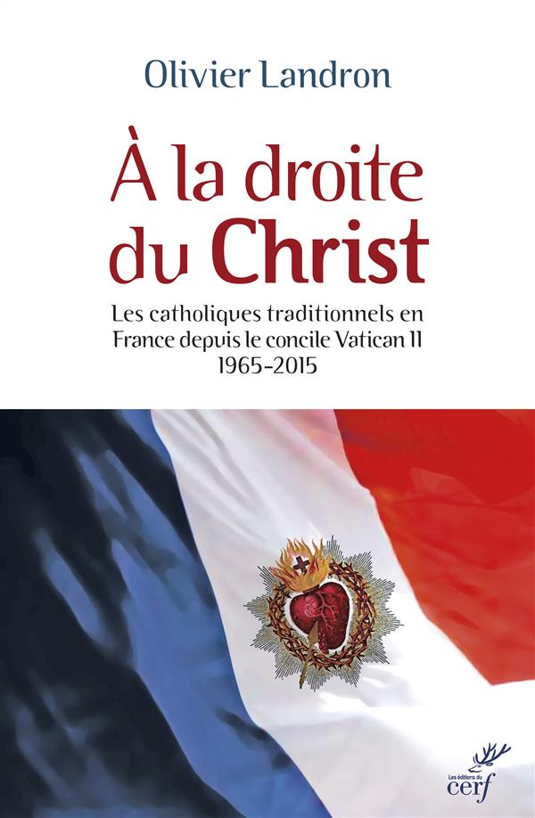 A LA DROITE DU CHRIST - LES CATHOLIQUES TRADITIONNELS EN FRANCE DEPUIS LE CONCILE VATICAN II 65-2015