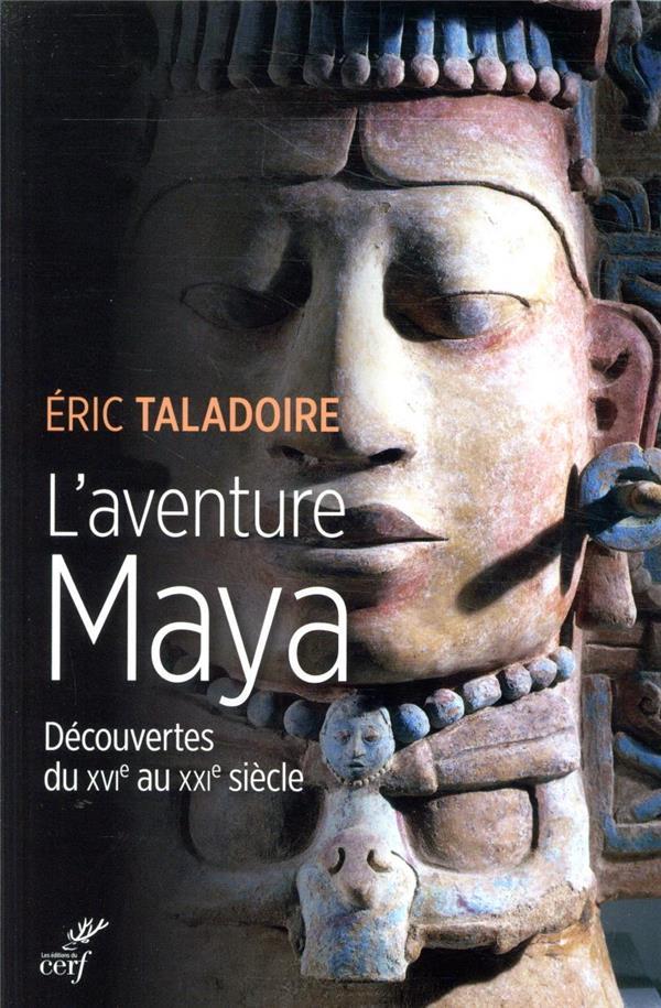 L'AVENTURE MAYA  -  DECOUVERTES DU XVIE AU XXIE SIECLE TALADOIRE, ERIC CERF