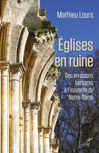 EGLISES EN RUINE - DES INVASIONS BARBARES A L'INCENDIE DE NOTRE-DAME