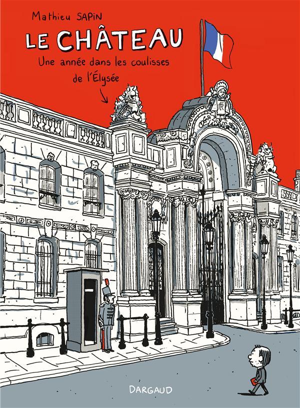 LE CHATEAU  -  UNE ANNEE DANS LES COULISSES DE L'ELYSEE Sapin Mathieu Dargaud