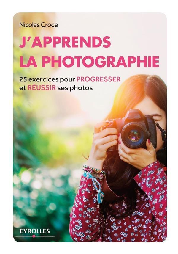 J-APPRENDS LA PHOTOGRAPHIE - 25 EXERCICES P OUR PROGRESSER ET REUSSIR SES PHOTOS.