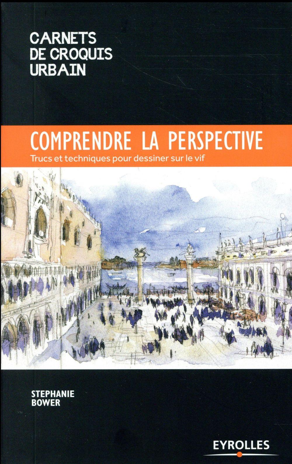 COMPRENDRE LA PERSPECTIVE - TRUCS ET TECHNIQUES POUR DESSINER SUR LE VIF BOWER STEPHANE Eyrolles