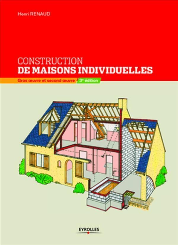 CONSTRUCTION DE MAISONS INDIVIDUELLES. GROS OEUVRE ET SECONDOEUVRE - GROS OEUVRE ET SECOND OEUVRE RENAUD H EYROLLES