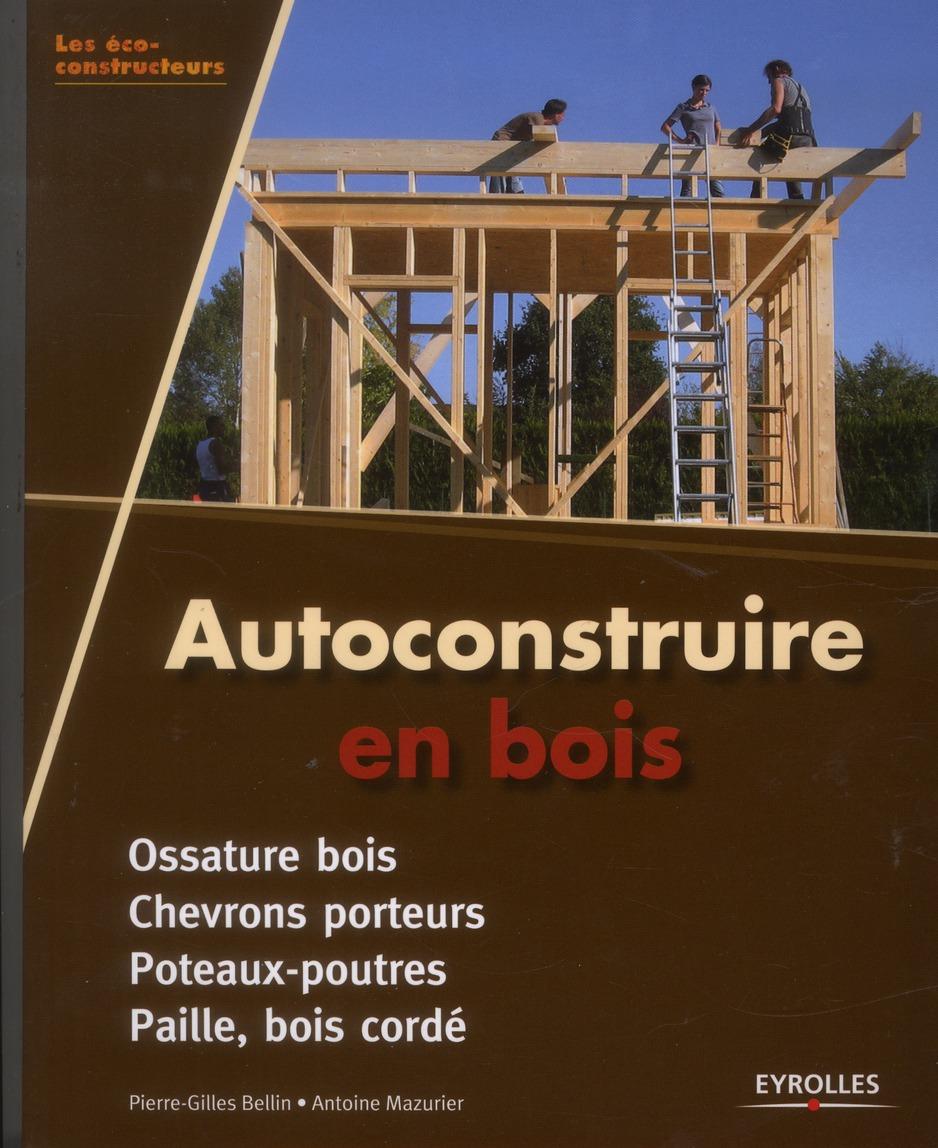 AUTOCONSTRUIRE EN BOIS. OSSATURE BOIS. CHEVRONS PORTEURS. POTEAUX-POUTRES. PAILL - OSSATURE BOIS - C BELLIN  /  MAZURIER Eyrolles