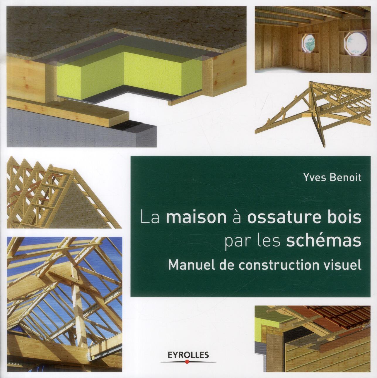 LA MAISON A OSSATURE BOIS PAR LES SCHEMAS. MANUEL DE CONSTRUCTION VISUEL - MANUEL DE CONSTRUCTION VI BENOIT YVES Eyrolles