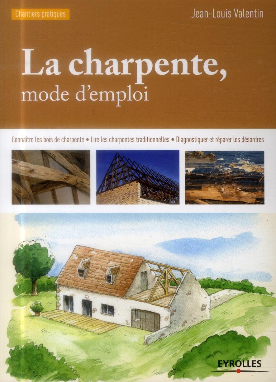LA CHARPENTE MODE D'EMPLOI - CONNAITRE LES BOIS DE CHARPENTE - LIRE LES CHARPENTES TRADITIONNELLES - VALENTIN JEAN LOUIS Eyrolles