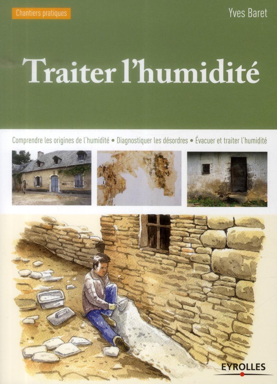 TRAITER L'HUMIDITE - COMPRENDRE LES ORIGINES DE L'HUMIDITE - DIAGNOSTIQUER LES DESORDRES - EVACUER E BARET YVES Eyrolles