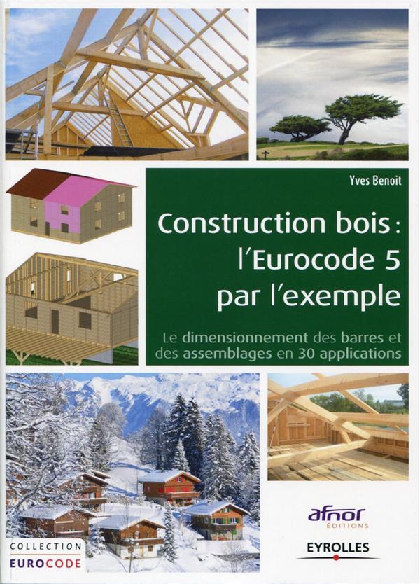 CONSTRUCTION BOIS L EUROCODE 5 PAR L EXEMPLE LE DIMENSIONNEMENT DES BARRES ET DE - LE DIMENSIONNEMEN BENOIT YVES Afnor