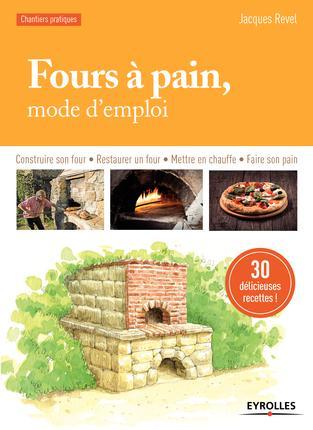 FOURS A PAIN MODE D'EMPLOI - CONSTRUIRE SON FOUR - RESTAURER UN FOUR - METTRE EN CHAUFFE - FAIRE SON REVEL JACQUES Eyrolles