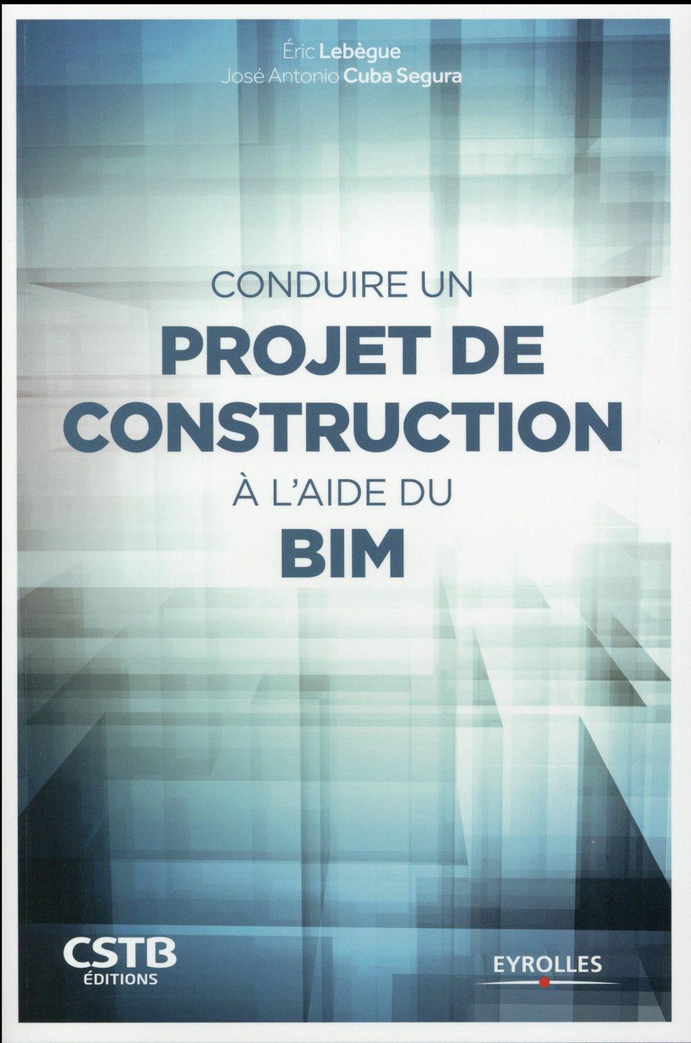 CONDUIRE UN PROJET DE CONSTRUCTION A L AIDE DU BIM LEBEGUE / CUBA SEGURA Eyrolles