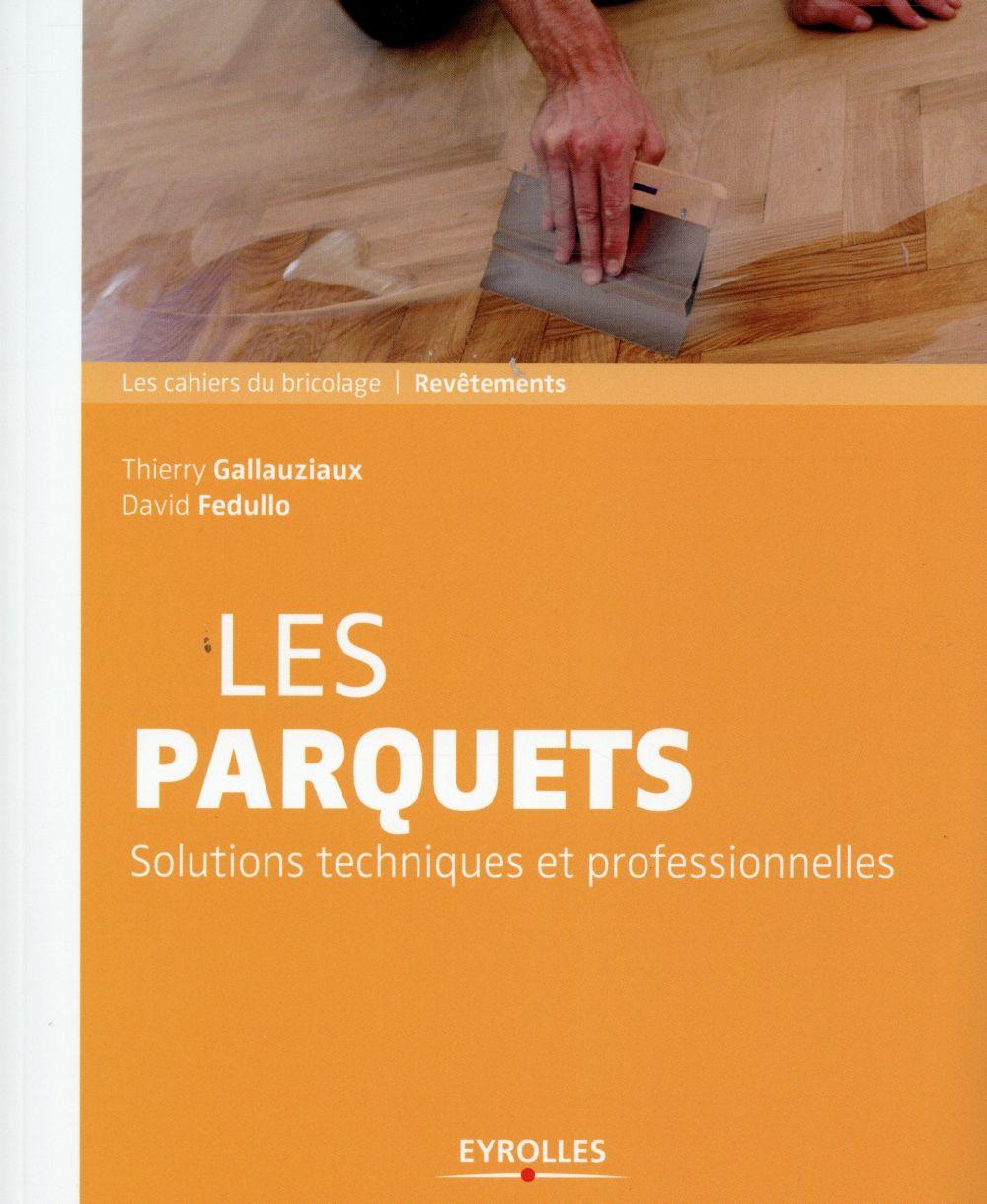 LES PARQUETS SOLUTIONS TECHNIQUES ET PROFESSIONNELLES - SOLUTIONS ET TECHNIQUES PROFESSIONNELLES. GALLAUZIAUX T FEDULLO D Eyrolles