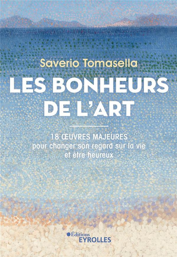 LES BONHEURS DE L'ART : 18 OEUVRES MAJEURES POUR CHANGER SON REGARD SUR LA VIE ET ETRE HEUREUX TOMASELLA SAVERIO EYROLLES
