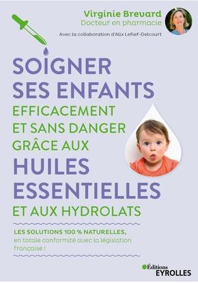 SOIGNER SES ENFANTS EFFICACEMENT ET SANS DANGER GRACE AUX HUILES ESSENTIELLES ET AUX HYDROLATS