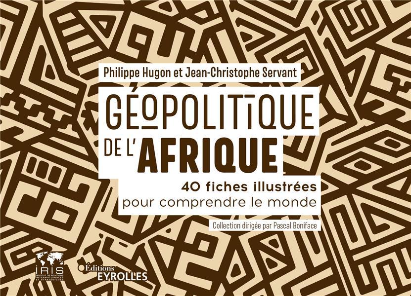 GEOPOLITIQUE DE L'AFRIQUE  -  40 FICHES ILLUSTREES POUR COMPRENDRE LE MONDE HUGON/SERVANT EYROLLES