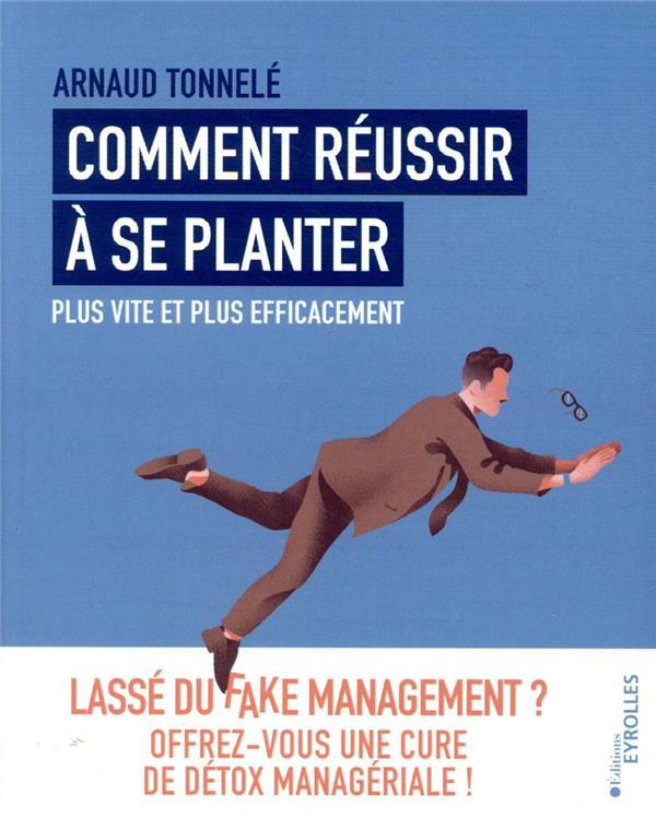 COMMENT REUSSIR A SE PLANTER PLUS VITE ET PLUS EFFICACEMENT  -  LASSE DU FAKE MANAGEMENT ? TONNELE, ARNAUD EYROLLES