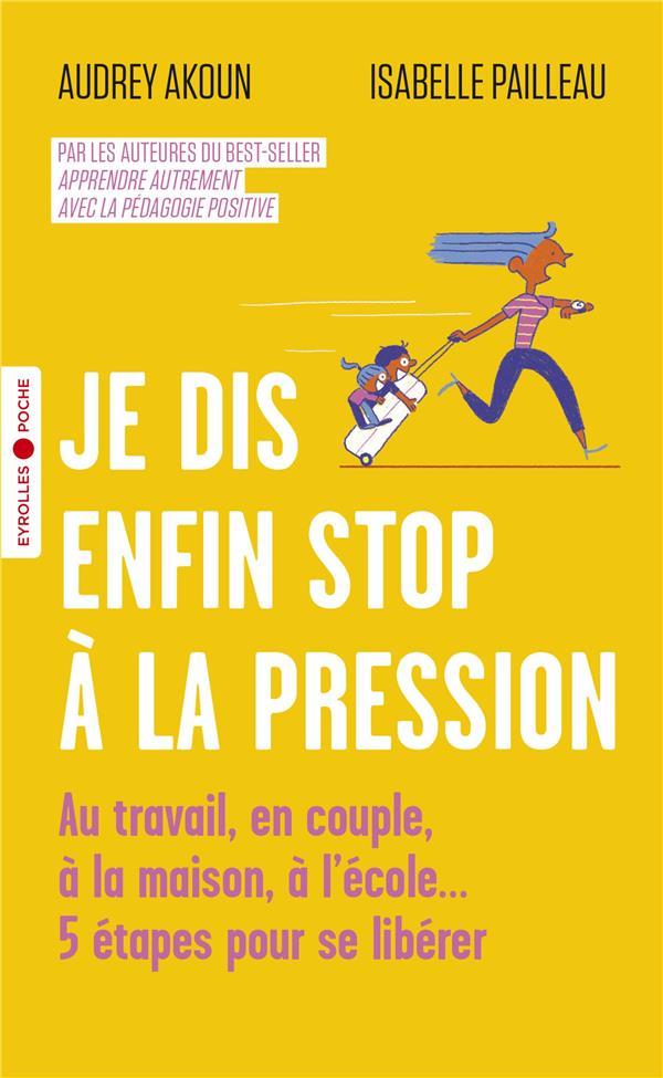 JE DIS ENFIN STOP A LA PRESSION  -  AU TRAVAIL, EN COUPLE, A LA MAISON, A L'ECOLE... AKOUN/PAILLEAU EYROLLES