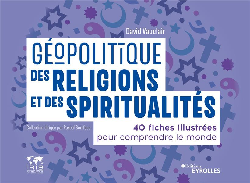 GEOPOLITIQUE DES RELIGIONS ET DES SPIRITUALITES : 40 FICHES ILLUSTREES POUR COMPRENDRE LE MONDE VAUCLAIR, DAVID EYROLLES