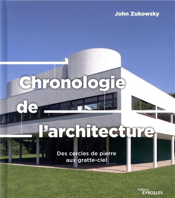 CHRONOLOGIE DE L-ARCHITECTURE - DES CERCLES DE PIERRE AUX GRATTE-CIEL ZUKOWSKY JOHN EYROLLES