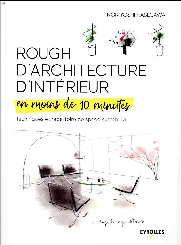 ROUGH D ARCHITECTURE D INTERIEUR EN MOINS DE 10 MINUTES - TECHNIQUES ET REPERTOIRE DU SPEED SKETCHIN HASEGAWA, NORIYOSHI EYROLLES