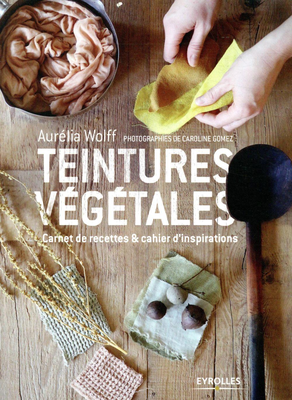 TEINTURES VEGETALES - CARNET DE RECETTES ET CAHIER D-INSPIRATIONS WOLFF AURELIA EYROLLES