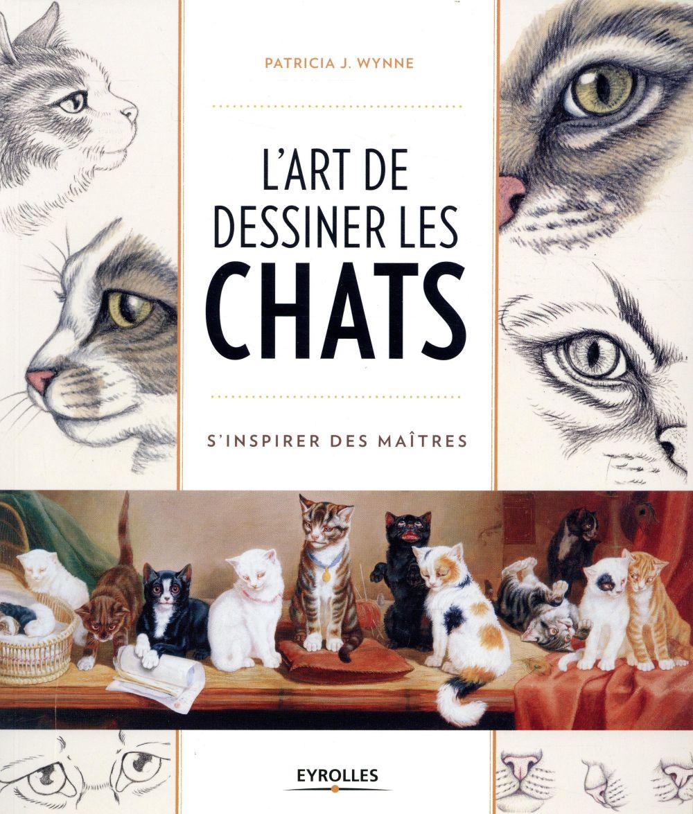 L ART DE DESSINER LES CHATS - S INSPIRER DES MAITRES WYNNE J.  PATRICIA EYROLLES