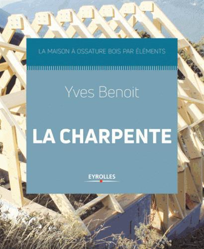LA CHARPENTE - LA MAISON A OSSATURE BOIS PAR ELEMENTS BENOIT YVES EYROLLES