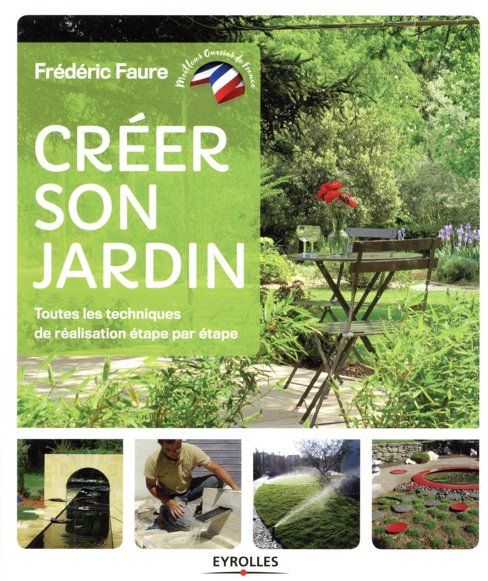 CREER SON JARDIN - TOUTES LES TECHNIQUES DE REALISATION ETAPE PAR ETAPE FAURE FREDERIC EYROLLES