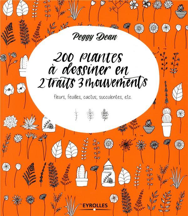 200 PLANTES A DESSINER EN 2 TRAITS 3 MOUVEMENTS - FLEURS  FEUILLES  CACTUS  SUCCULENTES  ETC DEAN PEGGY EYROLLES