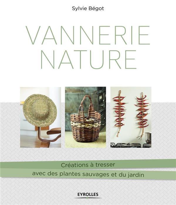 VANNERIE NATURE  -  CREATIONS A TRESSER AVEC DES PLANTES SAUVAGES ET DU JARDIN BEGOT, SYLVIE EYROLLES