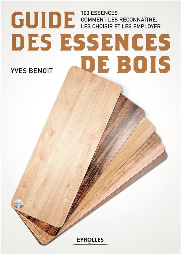 GUIDE DES ESSENCES DE BOIS - 100 ESSENCES  COMMENT LES RECONNAITRE LES CHOISIR ET LES EMPLOYER BENOIT YVES EYROLLES