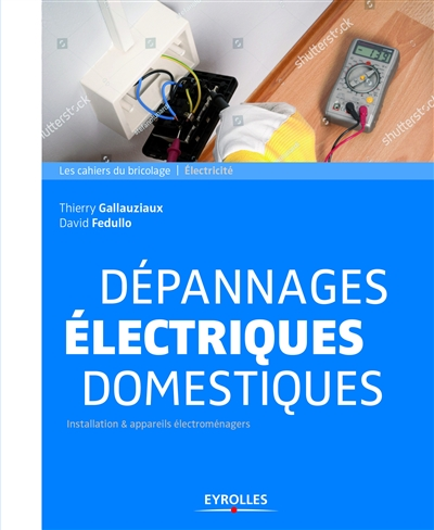DEPANNAGES ELECTRIQUES DOMESTIQUES - INSTALLATION APPAREILS ELECTROMENAGERS GALLAUZIAUX FEDULLO EYROLLES