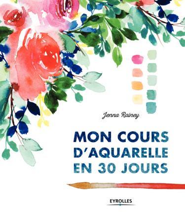 MON COURS D AQUARELLE EN 30 JOURS RAINEY JENNA EYROLLES