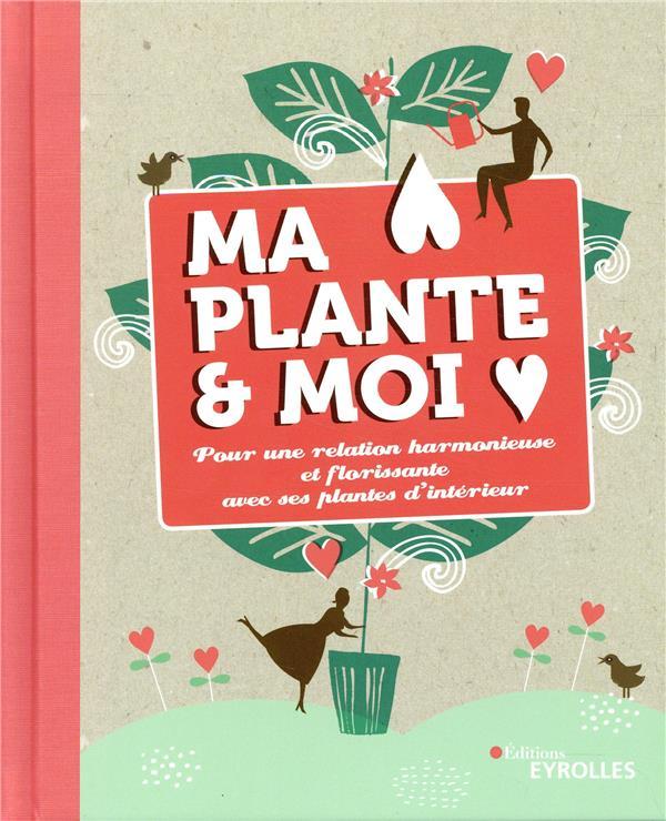 MA PLANTE ET MOI - POUR UNE RELATION HARMONIEUSE ET FLORISSANTE AVEC SES PLANTES D INTERIEUR  EYROLLES